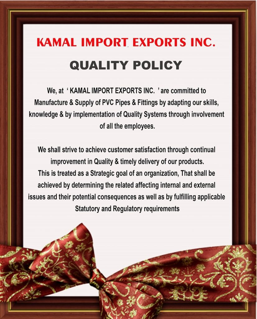 We, at KAMAL IMPORT EXPORTS INC. & LOTUS USA , are committed to manufacture & supply PVC pipes & fittings & rock drilling tools by adapting our skills, knowledge & by implementation of quality systems through involvement of all the employees. We shall strive to achieve customer satisfaction through continual improvement in quality & timely delivery of our products. This is treated as a strategic goal of an organization, that shall be achieved by determining the related affecting internal and external issues and their potential consequences as well as by fulfilling applicable statutory and regulatory requirements